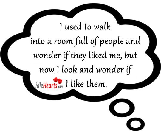 I Used To Walk Into A Room Full Of People And Wonder