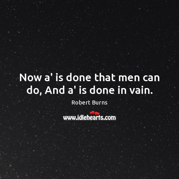 Now a' is done that men can do, And a' is done in vain. Image