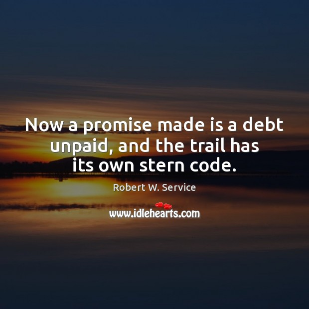 Now a promise made is a debt unpaid, and the trail has its own stern code. Robert W. Service Picture Quote