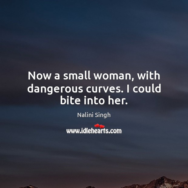 Now a small woman, with dangerous curves. I could bite into her. Image