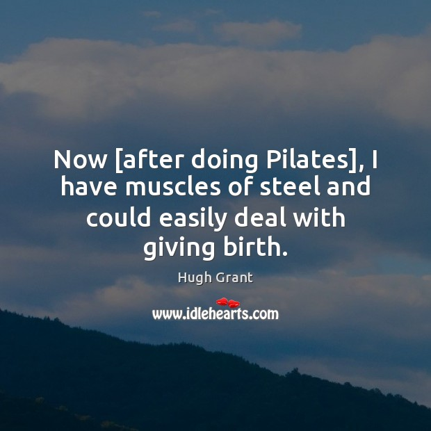 Now [after doing Pilates], I have muscles of steel and could easily Hugh Grant Picture Quote