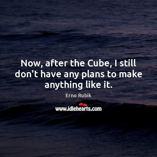 Now, after the Cube, I still don't have any plans to make anything like it. Erno Rubik Picture Quote