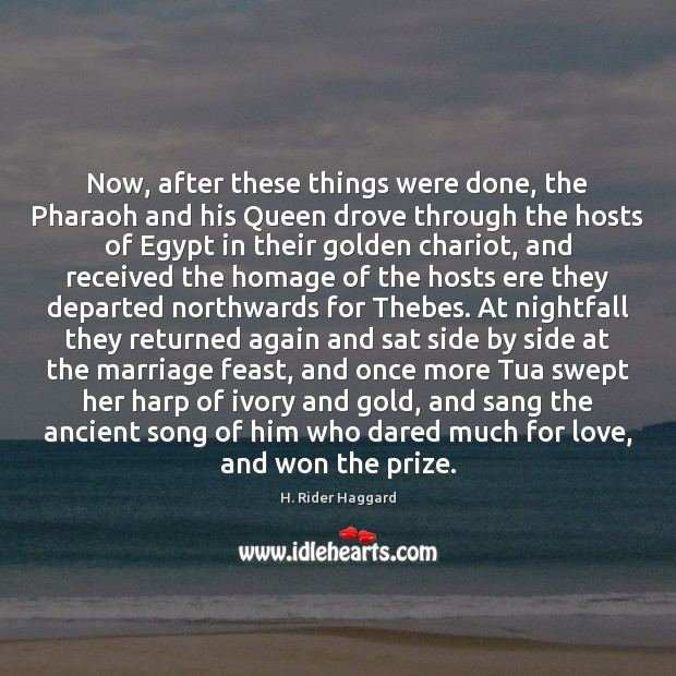 Now, after these things were done, the Pharaoh and his Queen drove H. Rider Haggard Picture Quote
