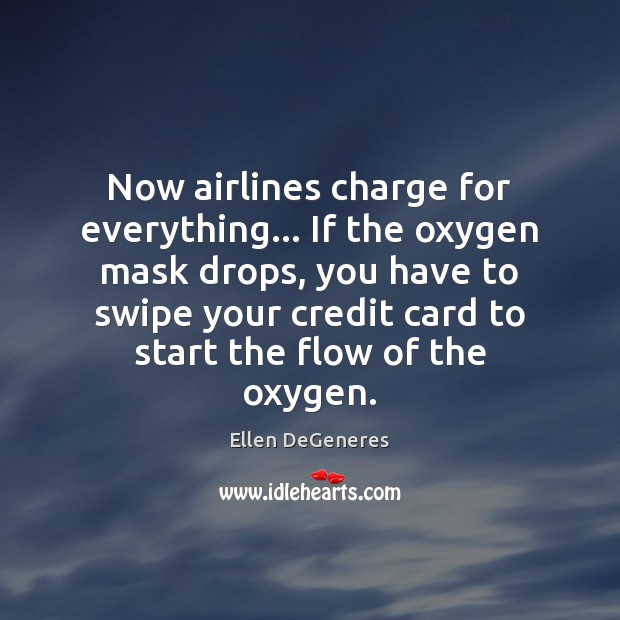 Now airlines charge for everything… If the oxygen mask drops, you have Ellen DeGeneres Picture Quote