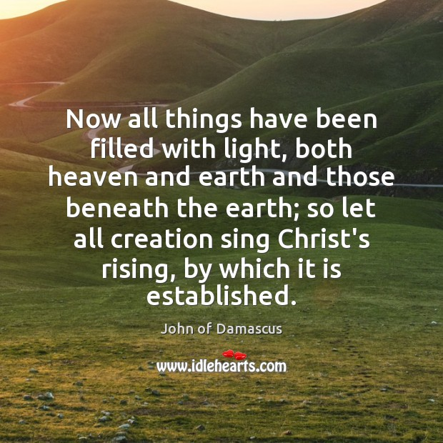 Now all things have been filled with light, both heaven and earth John of Damascus Picture Quote