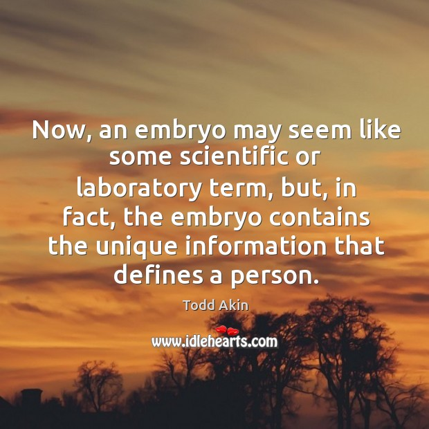 Now, an embryo may seem like some scientific or laboratory term, but, in fact Todd Akin Picture Quote
