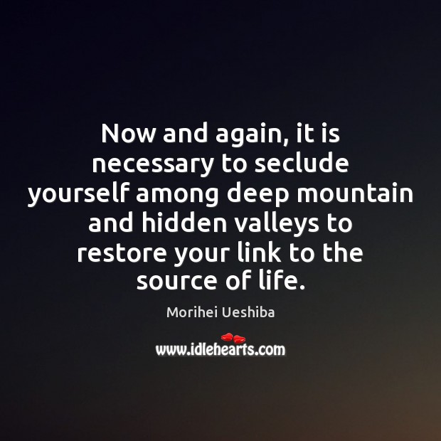 Now and again, it is necessary to seclude yourself among deep mountain Morihei Ueshiba Picture Quote