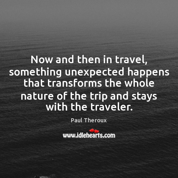 Now and then in travel, something unexpected happens that transforms the whole Paul Theroux Picture Quote
