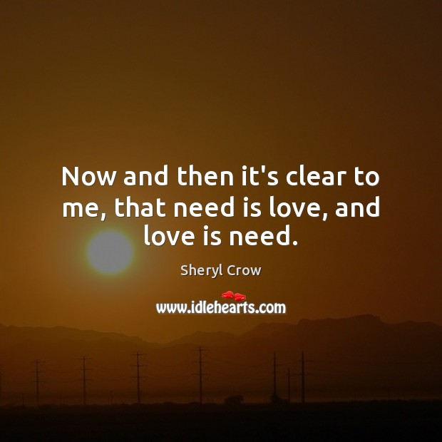 Now and then it's clear to me, that need is love, and love is need. Sheryl Crow Picture Quote