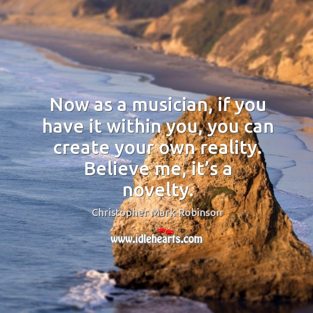 Now as a musician, if you have it within you, you can create your own reality. Believe me, it's a novelty. Image