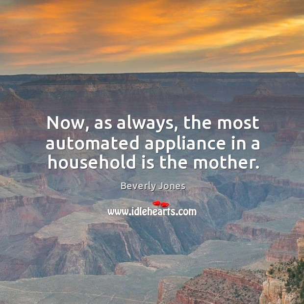 Image, Now, as always, the most automated appliance in a household is the mother.