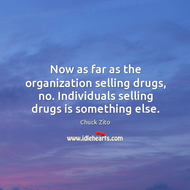 Now as far as the organization selling drugs, no. Individuals selling drugs is something else. Chuck Zito Picture Quote