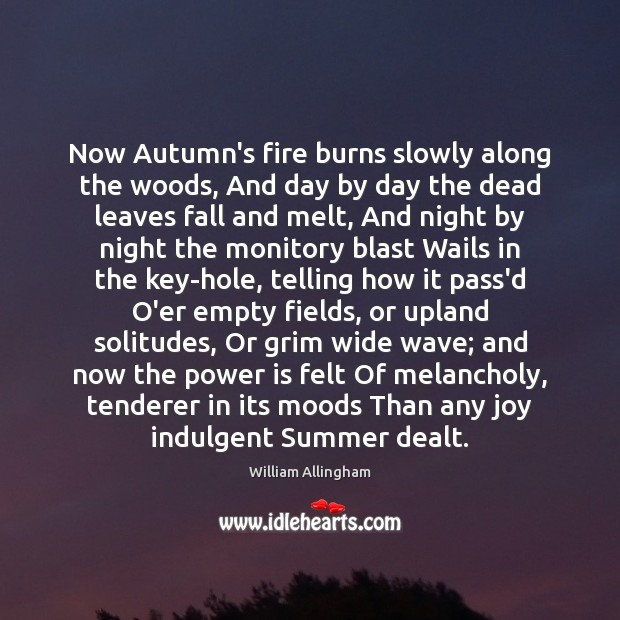 Now Autumn's fire burns slowly along the woods, And day by day William Allingham Picture Quote