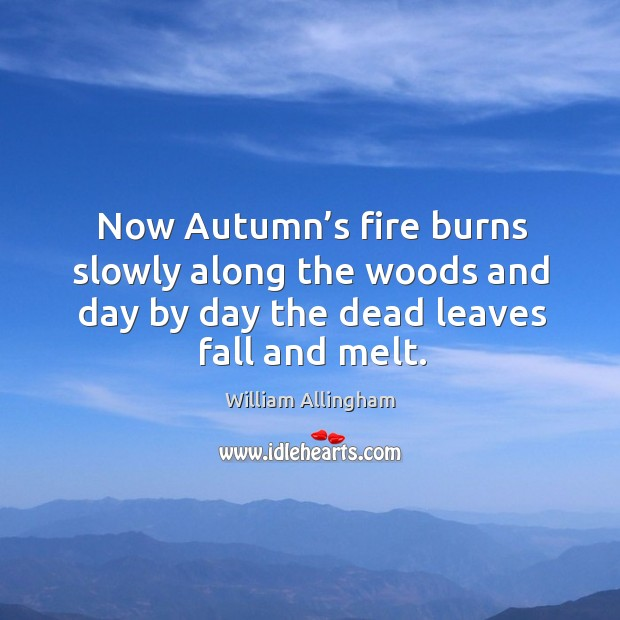 Now autumn's fire burns slowly along the woods and day by day the dead leaves fall and melt. William Allingham Picture Quote