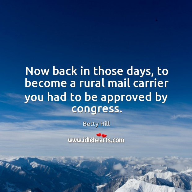Now back in those days, to become a rural mail carrier you had to be approved by congress. Betty Hill Picture Quote