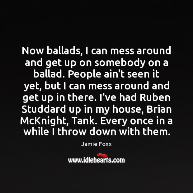 Now ballads, I can mess around and get up on somebody on Jamie Foxx Picture Quote