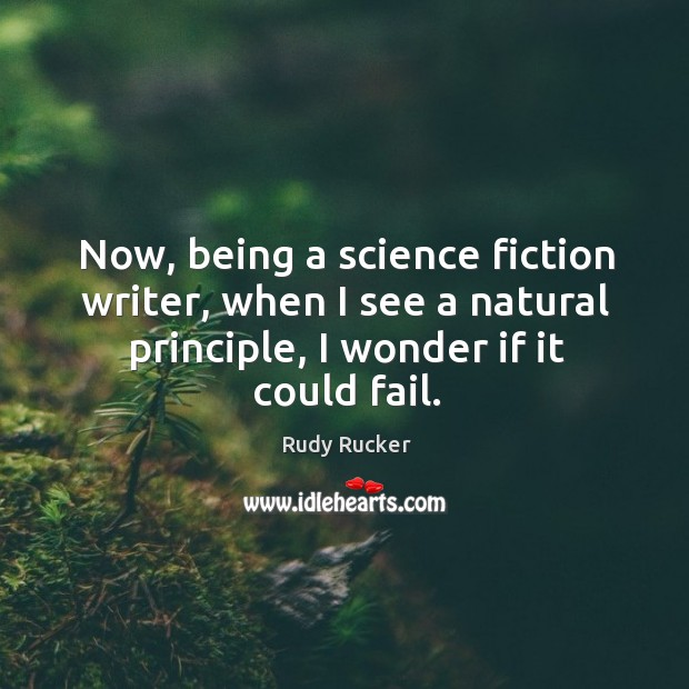 Now, being a science fiction writer, when I see a natural principle, I wonder if it could fail. Rudy Rucker Picture Quote