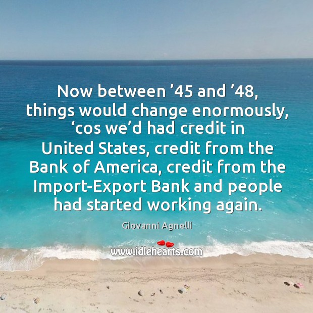 Now between '45 and '48, things would change enormously, 'cos we'd had credit in united states Image