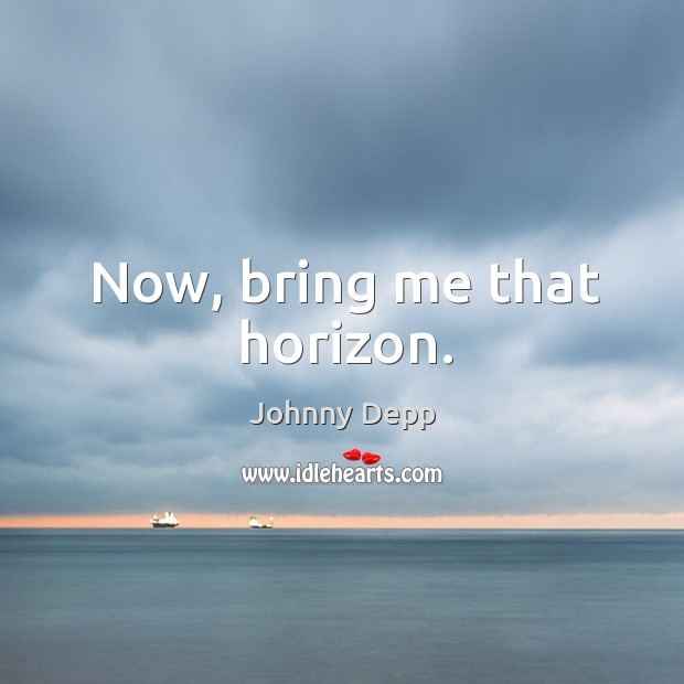 Image, Now, bring me that horizon.