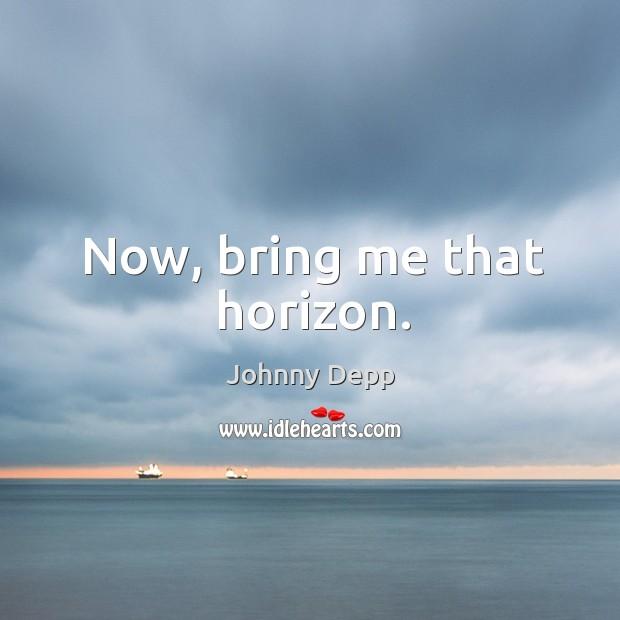 Now, bring me that horizon. Image