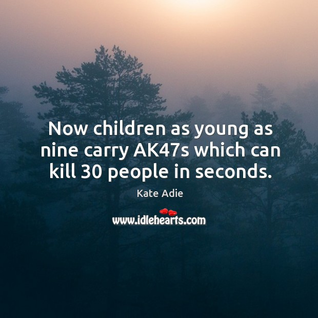 Image, Now children as young as nine carry ak47s which can kill 30 people in seconds.
