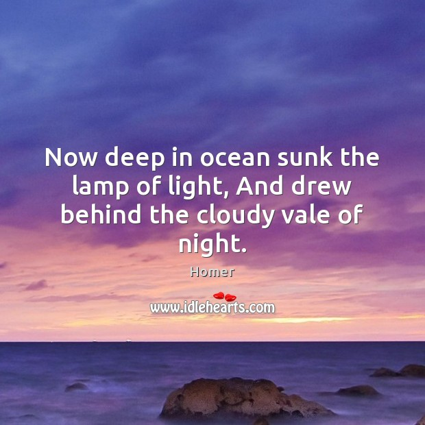 Now deep in ocean sunk the lamp of light, And drew behind the cloudy vale of night. Homer Picture Quote