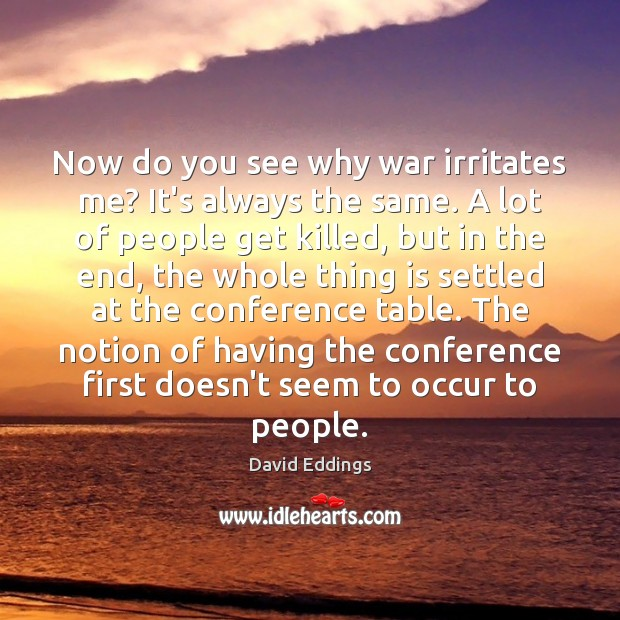 Now do you see why war irritates me? It's always the same. David Eddings Picture Quote