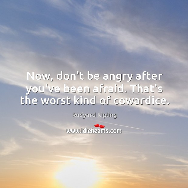 Image, Now, don't be angry after you've been afraid. That's the worst kind of cowardice.