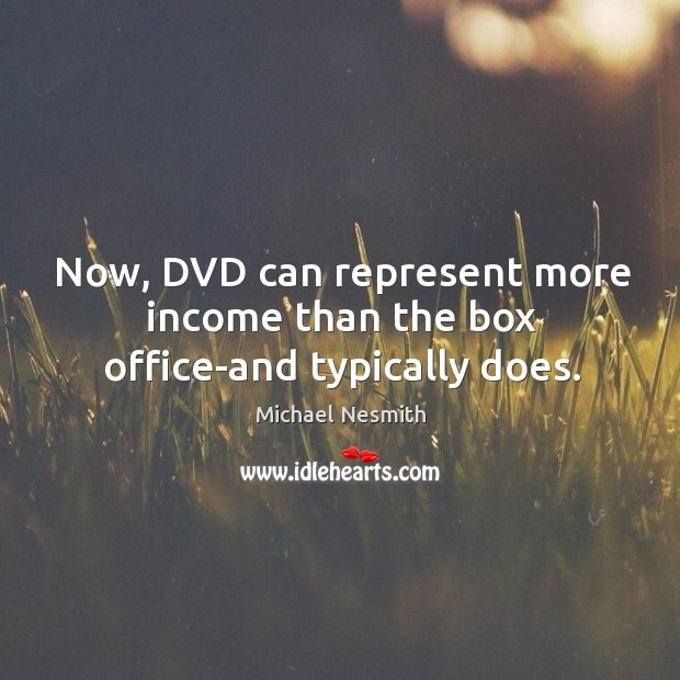 Now, dvd can represent more income than the box office-and typically does. Michael Nesmith Picture Quote