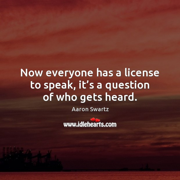 Now everyone has a license to speak, it's a question of who gets heard. Image