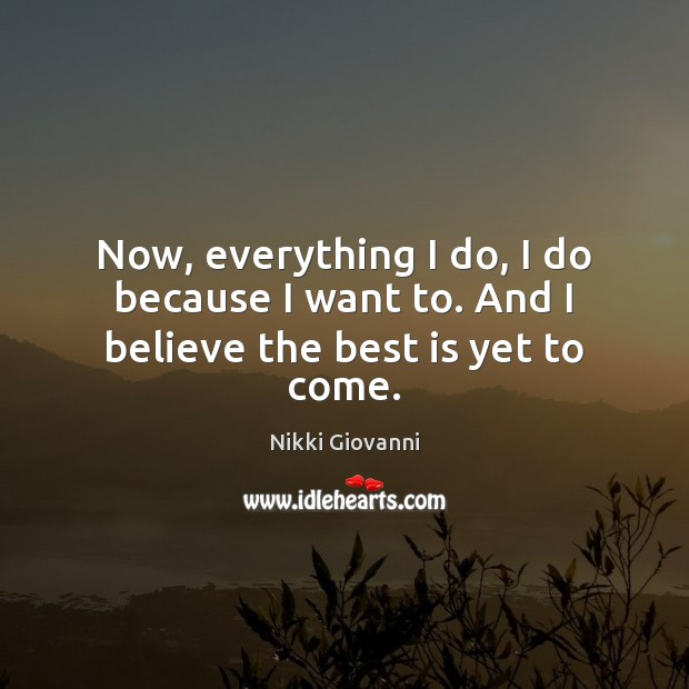 Image, Now, everything I do, I do because I want to. And I believe the best is yet to come.