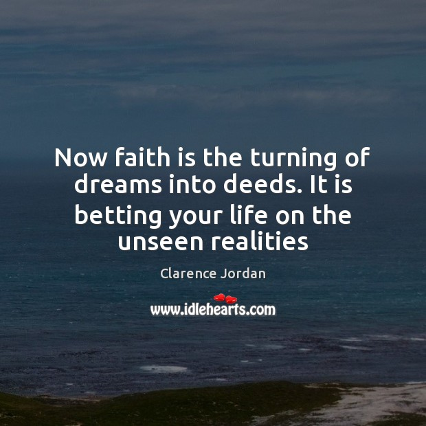 Image, Now faith is the turning of dreams into deeds. It is betting