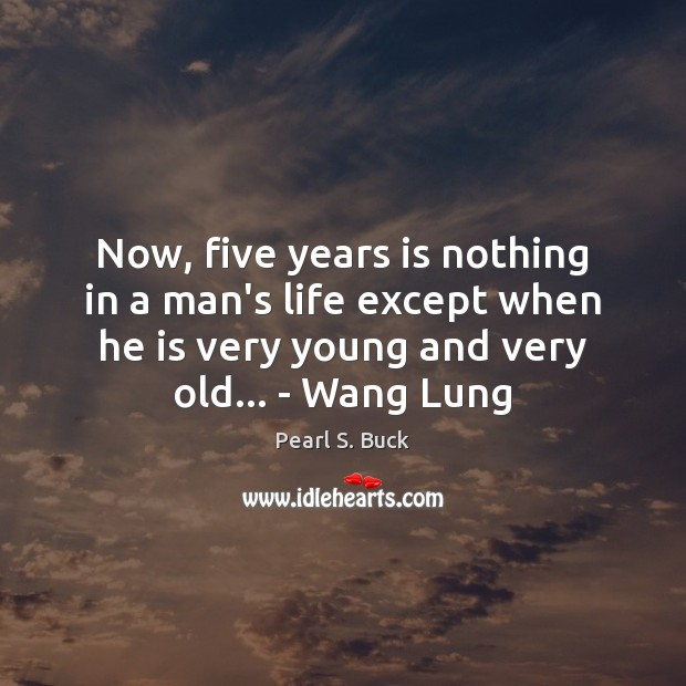 Now, five years is nothing in a man's life except when he Pearl S. Buck Picture Quote