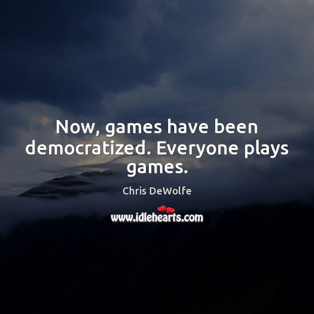 Image, Now, games have been democratized. Everyone plays games.