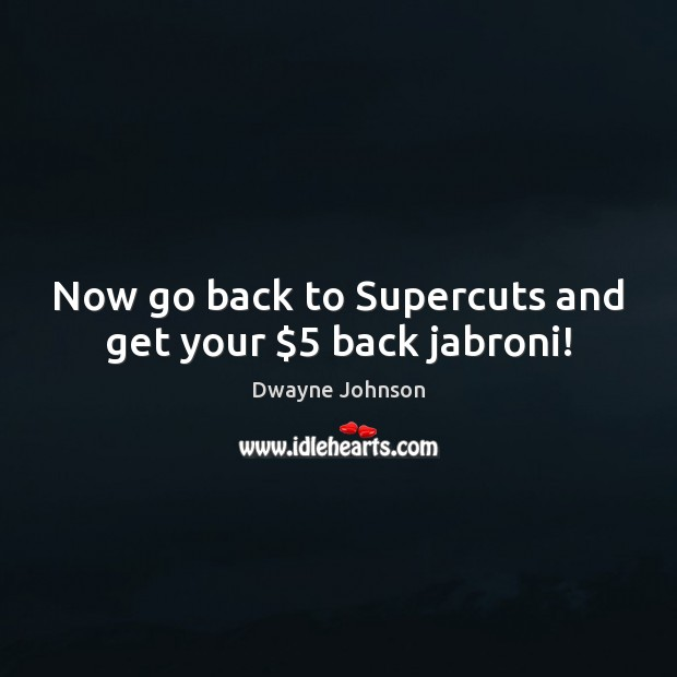 Now go back to Supercuts and get your $5 back jabroni! Dwayne Johnson Picture Quote