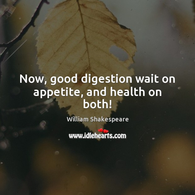 Now, good digestion wait on appetite, and health on both! Image