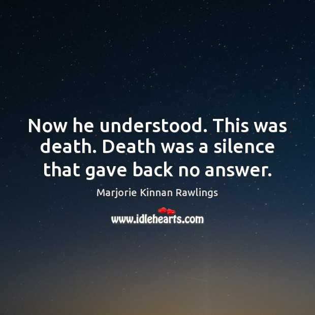 Now he understood. This was death. Death was a silence that gave back no answer. Marjorie Kinnan Rawlings Picture Quote