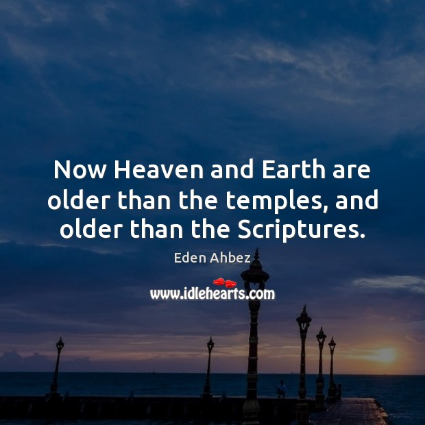 Image, Now Heaven and Earth are older than the temples, and older than the Scriptures.