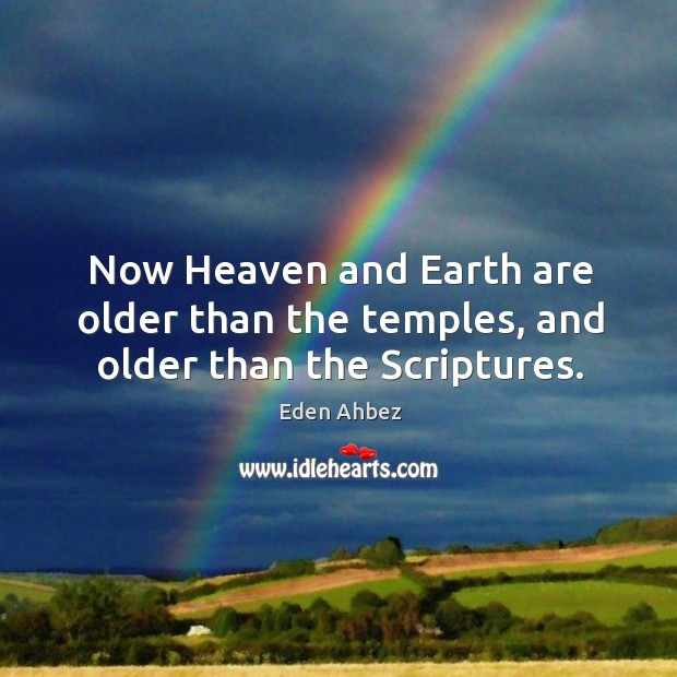 Now heaven and earth are older than the temples, and older than the scriptures. Image