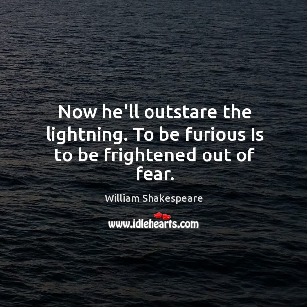 Now he'll outstare the lightning. To be furious Is to be frightened out of fear. Image