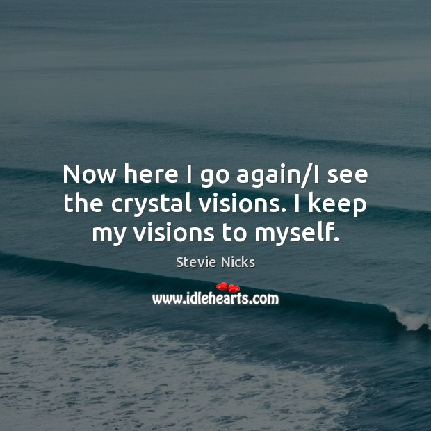 Now here I go again/I see the crystal visions. I keep my visions to myself. Stevie Nicks Picture Quote