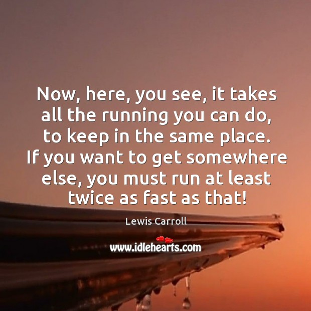 Image, Now, here, you see, it takes all the running you can do,