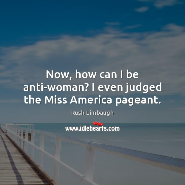 Image, Now, how can I be anti-woman? I even judged the Miss America pageant.
