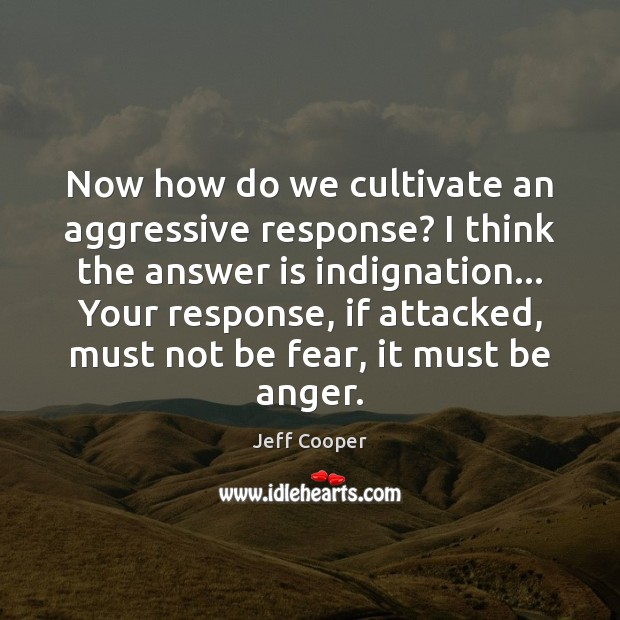 Now how do we cultivate an aggressive response? I think the answer Jeff Cooper Picture Quote