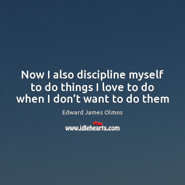 Now I also discipline myself to do things I love to do when I don't want to do them Image