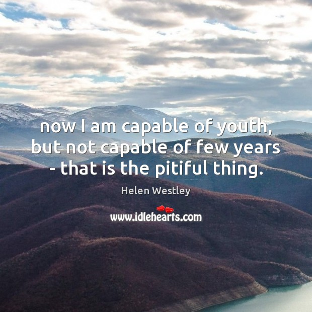 Image, Now I am capable of youth, but not capable of few years – that is the pitiful thing.