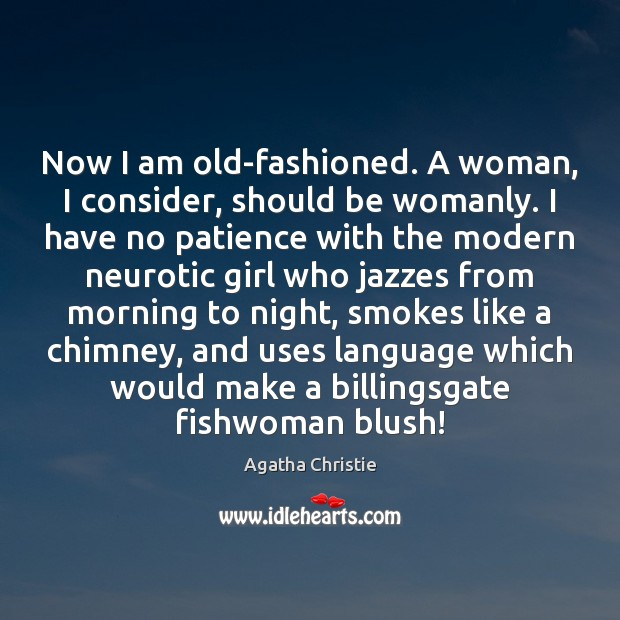 Now I am old-fashioned. A woman, I consider, should be womanly. I Agatha Christie Picture Quote