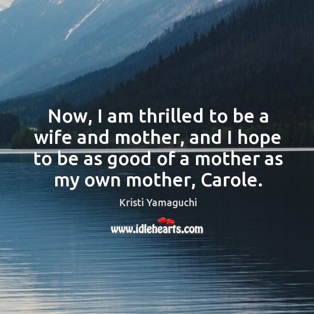Now, I am thrilled to be a wife and mother, and I hope to be as good of a mother as my own mother, carole. Image