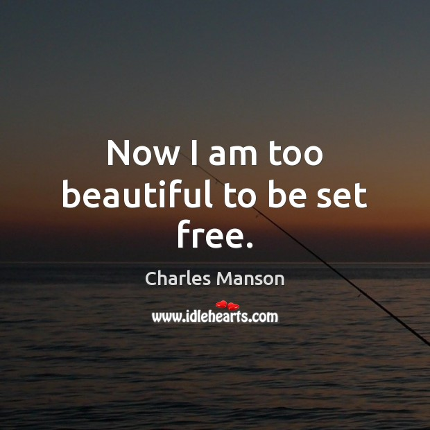 Now I am too beautiful to be set free. Charles Manson Picture Quote