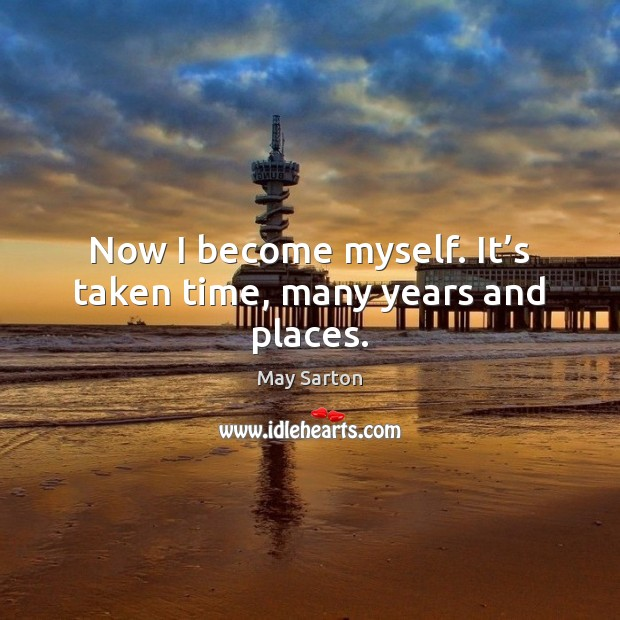 Now I become myself. It's taken time, many years and places. Image